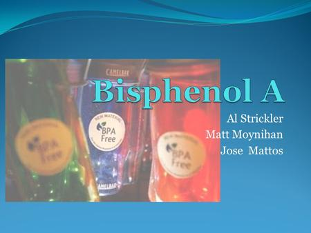 Al Strickler Matt Moynihan Jose Mattos. Bisphenol A (BPA): Introduction BPA is an organic molecule It is produced by a condensation reaction between acetone.