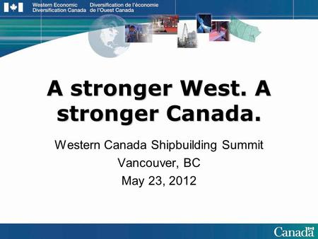 A stronger West. A stronger Canada. Western Canada Shipbuilding Summit Vancouver, BC May 23, 2012.