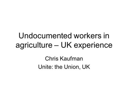 Undocumented workers in agriculture – UK experience Chris Kaufman Unite: the Union, UK.