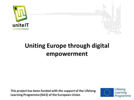 Uniting Europe through digital empowerment This project has been funded with the support of the Lifelong Learning Programme (KA3) of the European Union.