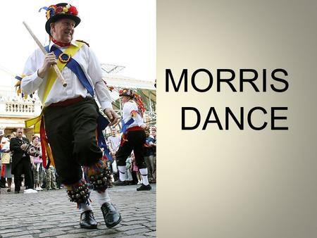 MORRIS DANCE. How can England welcome the arrival of spring, harvest, or the 500th anniversary of the city? With dance of course - and the best of the.