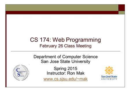 CS 174: Web Programming February 26 Class Meeting Department of Computer Science San Jose State University Spring 2015 Instructor: Ron Mak www.cs.sjsu.edu/~mak.
