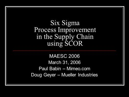 Six Sigma Process Improvement in the Supply Chain using SCOR MAESC 2006 March 31, 2006 Paul Babin – Mimeo.com Doug Geyer – Mueller Industries.