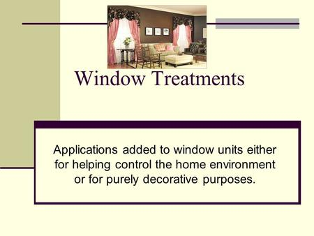 Window Treatments Applications added to window units either for helping control the home environment or for purely decorative purposes.