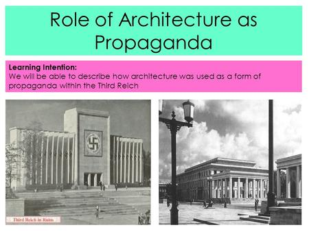 Role of Architecture as Propaganda Learning Intention: We will be able to describe how architecture was used as a form of propaganda within the Third Reich.