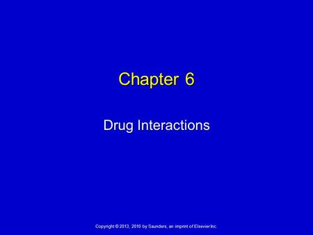 Copyright © 2013, 2010 by Saunders, an imprint of Elsevier Inc. Drug Interactions Chapter 6.