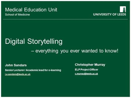 Medical Education Unit School of Medicine Digital Storytelling – everything you ever wanted to know! John Sandars Senior Lecturer / Academic lead for e-learning.