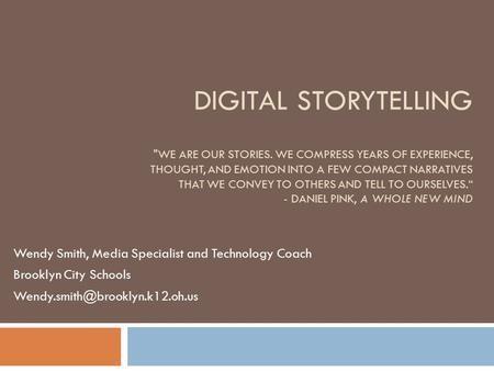 DIGITAL STORYTELLING WE ARE OUR STORIES. WE COMPRESS YEARS OF EXPERIENCE, THOUGHT, AND EMOTION INTO A FEW COMPACT NARRATIVES THAT WE CONVEY TO OTHERS.