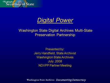 Washington State Archives Documenting Democracy Digital Power Washington State Digital Archives Multi-State Preservation Partnership Presented by: Jerry.