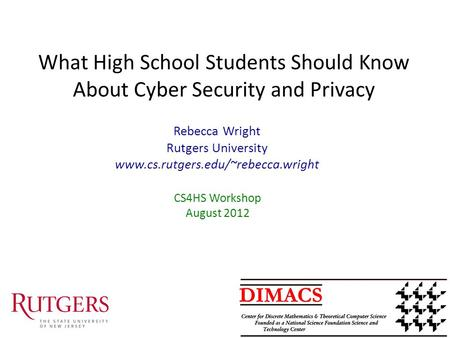 What High School Students Should Know About Cyber Security and Privacy CS4HS Workshop August 2012 Rebecca Wright Rutgers University www.cs.rutgers.edu/~rebecca.wright.