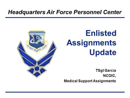 Headquarters Air Force Personnel Center TSgt Garcia NCOIC, Medical Support Assignments Enlisted Assignments Update.