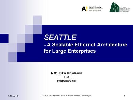 1.10.2012 1 SEATTLE - SEATTLE - A Scalable Ethernet Architecture for Large Enterprises T-110.6120 – Special Course in Future Internet Technologies M.Sc.