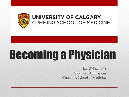 Becoming a Physician Ian Walker, MD Director of Admissions Cumming School of Medicine.