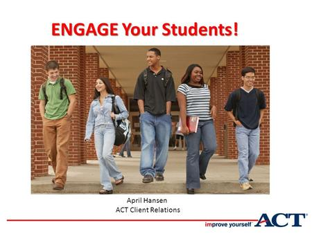 ENGAGE Your Students! ENGAGE Your Students! April Hansen ACT Client Relations In College and Career Readiness.