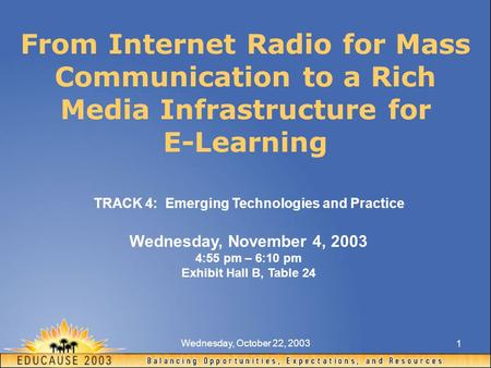 Wednesday, October 22, 2003 1 From Internet Radio for Mass Communication to a Rich Media Infrastructure for E-Learning TRACK 4: Emerging Technologies and.