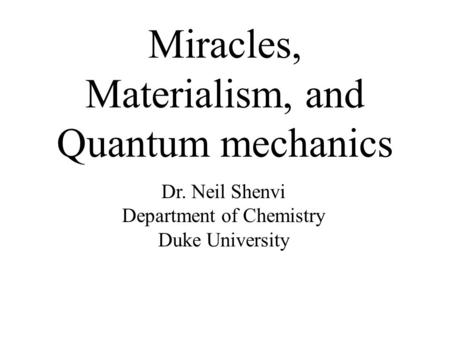 Miracles, Materialism, and Quantum mechanics Dr. Neil Shenvi Department of Chemistry Duke University.