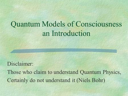 Quantum Models of Consciousness an Introduction Disclaimer: Those who claim to understand Quantum Physics, Certainly do not understand it (Niels Bohr)