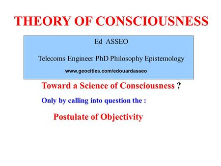 THEORY OF CONSCIOUSNESS Ed ASSEO Telecoms Engineer PhD Philosophy Epistemology Toward a Science of Consciousness ? Only by calling into question the :