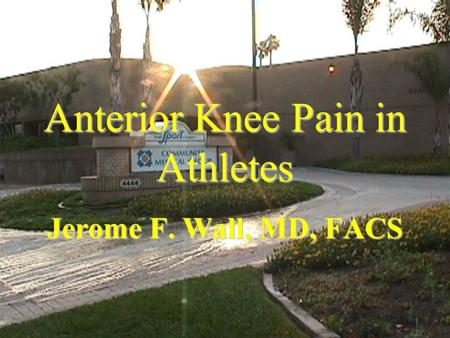 Anterior Knee Pain in Athletes Jerome F. Wall, MD, FACS.