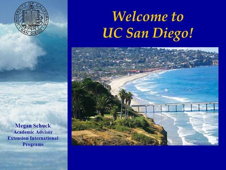 Welcome to UC San Diego! Megan Schuck Academic Advisor Extension International Programs.