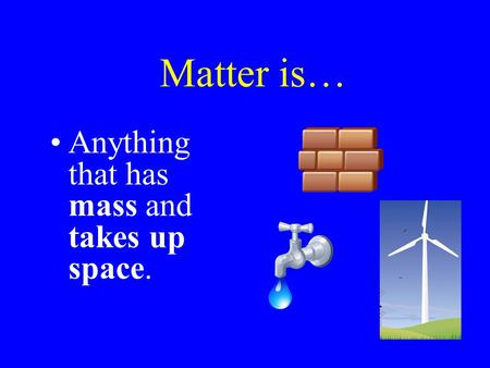 Matter is… Anything that has mass and takes up space.