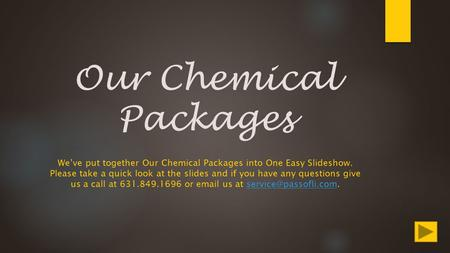 Our Chemical Packages We've put together Our Chemical Packages into One Easy Slideshow. Please take a quick look at the slides and if you have any questions.