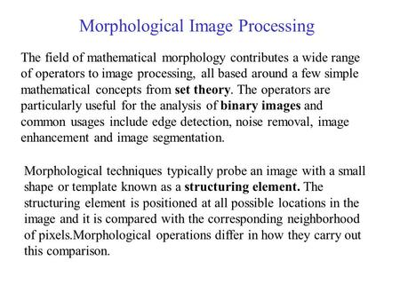Morphological Image Processing The field of mathematical morphology contributes a wide range of operators to image processing, all based around a few simple.