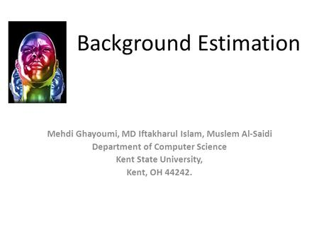 Background Estimation Mehdi Ghayoumi, MD Iftakharul Islam, Muslem Al-Saidi Department of Computer Science Kent State University, Kent, OH 44242.
