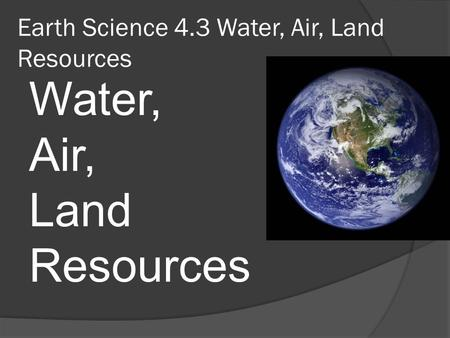 Earth Science 4.3 Water, Air, Land Resources Water, Air, Land Resources.