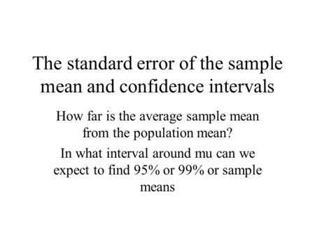 The standard error of the sample mean and confidence intervals How far is the average sample mean from the population mean? In what interval around mu.