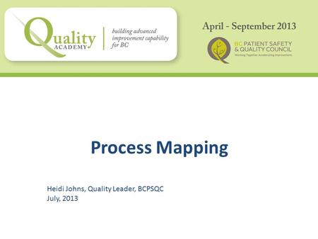 Process Mapping Heidi Johns, Quality Leader, BCPSQC July, 2013.