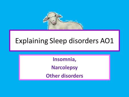 Explaining Sleep disorders AO1 Insomnia, Narcolepsy Other disorders.