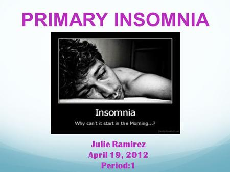 PRIMARY INSOMNIA Julie Ramirez April 19, 2012 Period:1.