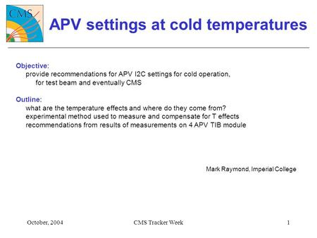 October, 2004CMS Tracker Week1 APV settings at cold temperatures Objective: provide recommendations for APV I2C settings for cold operation, for test beam.