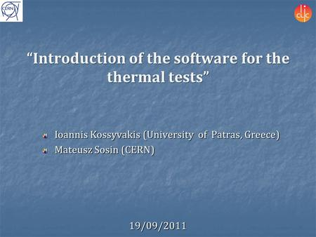 """Introduction of the software for the thermal tests"" Ioannis Kossyvakis (University of Patras, Greece) Mateusz Sosin (CERN) 19/09/2011."
