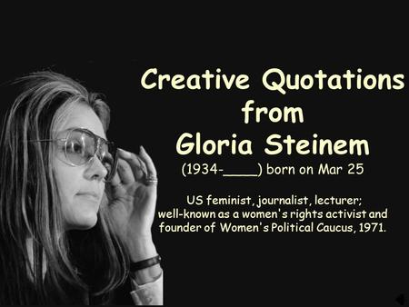 Creative Quotations from Gloria Steinem (1934-____) born on Mar 25 US feminist, journalist, lecturer; well-known as a women's rights activist and founder.