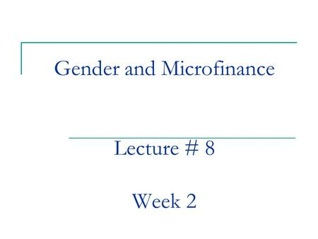 Gender and Microfinance Lecture # 8 Week 2. Reaching Women Why Women? Evaluating Impact Can one re-define gender empowerment? Structure of this class.