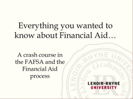 Everything you wanted to know about Financial Aid… A crash course in the FAFSA and the Financial Aid process.