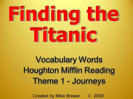 Finding the Titanic Vocabulary Words Houghton Mifflin Reading Theme 1 - Journeys Vocabulary Words Houghton Mifflin Reading Theme 1 - Journeys Created by.