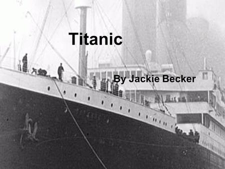 Titanic By Jackie Becker Indroduction The makers of the Titanic were White Star Lines.They needed too make new ships in order to compete with other ships.They.