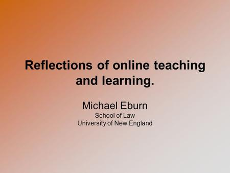 Reflections of online teaching and learning. Michael Eburn School of Law University of New England.