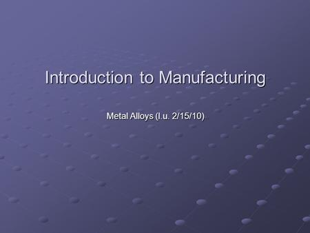 Introduction to Manufacturing Metal Alloys (l.u. 2/15/10) Metal Alloys (l.u. 2/15/10)