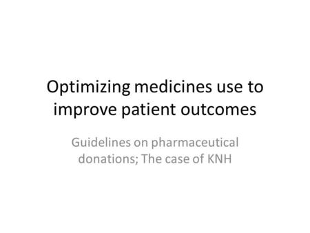 Optimizing medicines use to improve patient outcomes Guidelines on pharmaceutical donations; The case of KNH.