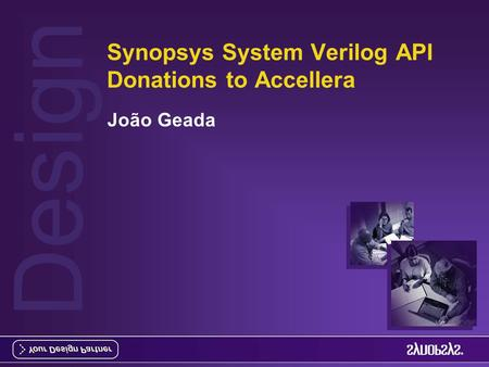 Design Synopsys System Verilog API Donations to Accellera João Geada.