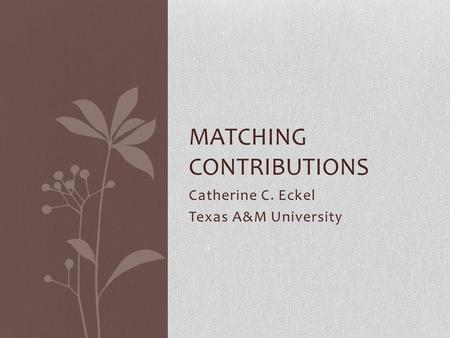 Catherine C. Eckel Texas A&M University MATCHING CONTRIBUTIONS.