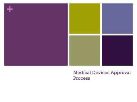 + Medical Devices Approval Process. + Objectives Define a medical device Be familiar with the classification system for medical devices Understand the.