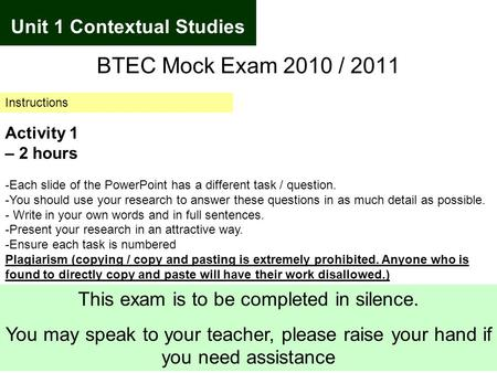 Unit 1 Contextual Studies BTEC Mock Exam 2010 / 2011 Instructions Activity 1 – 2 hours -Each slide of the PowerPoint has a different task / question. -You.