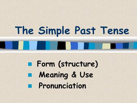 The Simple Past Tense Form (structure) Meaning & Use Pronunciation.