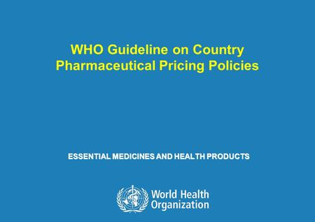 WHO Guideline on Country Pharmaceutical Pricing Policies 1 |1 | ESSENTIAL MEDICINES AND HEALTH PRODUCTS WHO Guideline on Country Pharmaceutical Pricing.