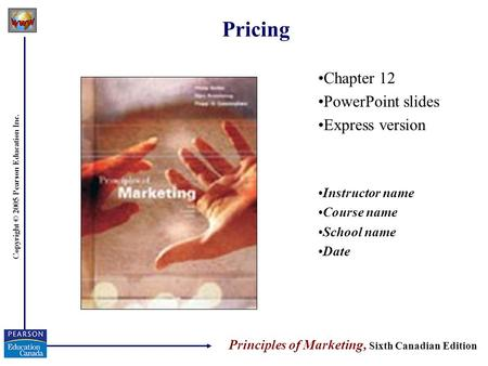Copyright © 2005 Pearson Education Inc. Pricing Chapter 12 PowerPoint slides Express version Instructor name Course name School name Date Principles of.